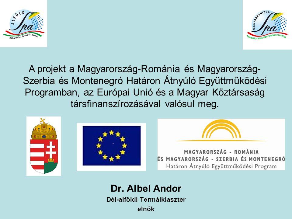 Dr. Albel Andor Dél-alföldi Termálklaszter elnök A projekt a Magyarország-Románia és Magyarország- Szerbia és Montenegró Határon Átnyúló Együttműködés