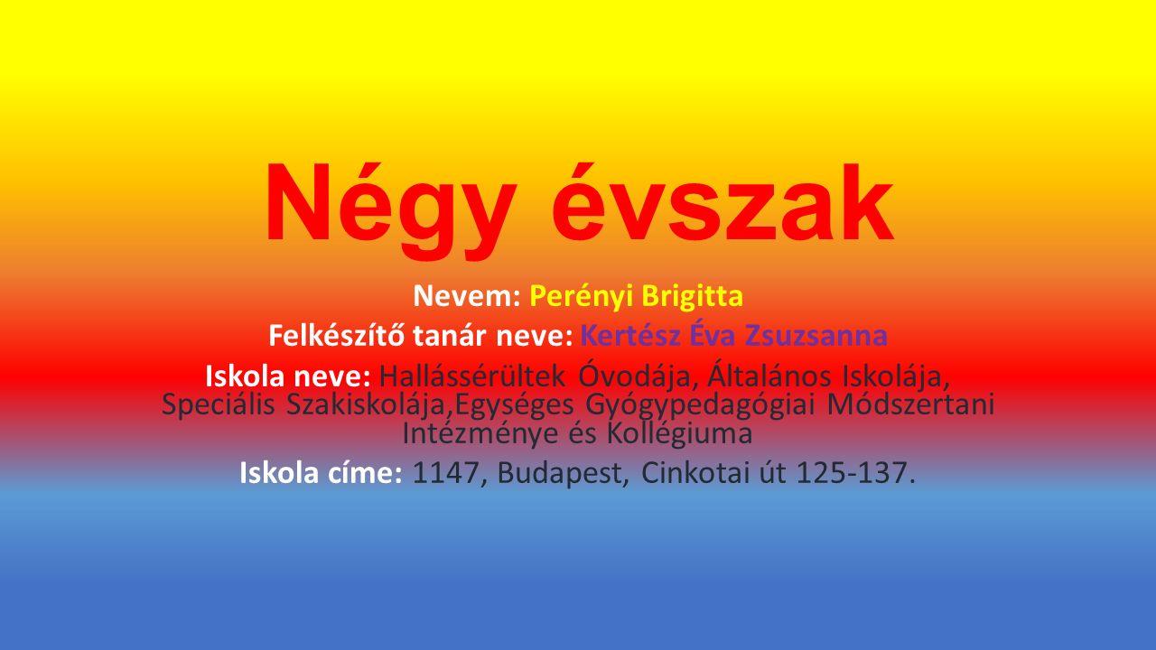 Négy évszak Nevem: Perényi Brigitta Felkészítő tanár neve: Kertész Éva Zsuzsanna Iskola neve: Hallássérültek Óvodája, Általános Iskolája, Speciális Szakiskolája,Egységes Gyógypedagógiai Módszertani Intézménye és Kollégiuma Iskola címe: 1147, Budapest, Cinkotai út 125-137.