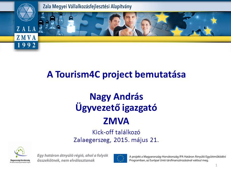 A Tourism4C project bemutatása Nagy András Ügyvezető igazgató ZMVA Kick-off találkozó Zalaegerszeg, 2015. május 21. 1