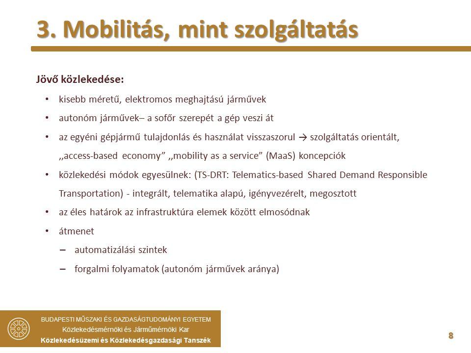 8 Jövő közlekedése: kisebb méretű, elektromos meghajtású járművek autonóm járművek– a sofőr szerepét a gép veszi át az egyéni gépjármű tulajdonlás és használat visszaszorul → szolgáltatás orientált,,,access-based economy ,,mobility as a service (MaaS) koncepciók közlekedési módok egyesülnek: (TS-DRT: Telematics-based Shared Demand Responsible Transportation) - integrált, telematika alapú, igényvezérelt, megosztott az éles határok az infrastruktúra elemek között elmosódnak átmenet – automatizálási szintek – forgalmi folyamatok (autonóm járművek aránya) 3.