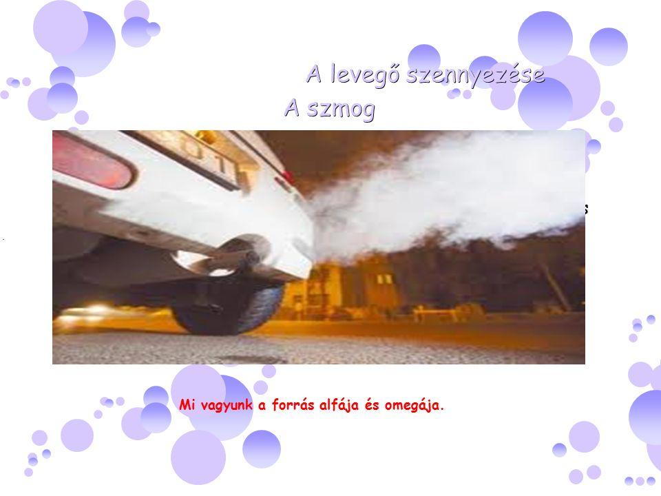 A levegő szennyezése A szmog A szmog A légkörbe kerülő szennyezőanyagok a szén-dioxid, a kén- dioxid, az ózon, a szén-monoxid, továbbá bizonyos nehézfémek és származékaik szervezetünkre leginkább káros anyagok, a mai kor emberének fő ellensége.