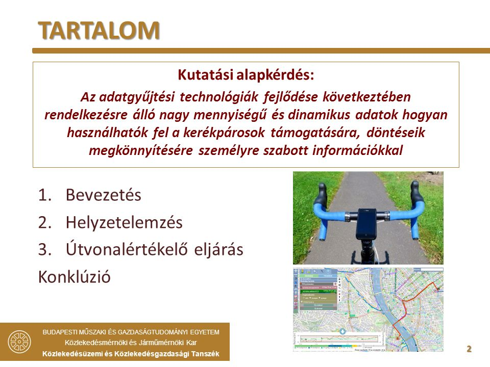 2 1.Bevezetés 2.Helyzetelemzés 3.Útvonalértékelő eljárás Konklúzió TARTALOM BUDAPESTI MŰSZAKI ÉS GAZDASÁGTUDOMÁNYI EGYETEM Közlekedésmérnöki és Járműmérnöki Kar Közlekedésüzemi és Közlekedésgazdasági Tanszék Kutatási alapkérdés: Az adatgyűjtési technológiák fejlődése következtében rendelkezésre álló nagy mennyiségű és dinamikus adatok hogyan használhatók fel a kerékpárosok támogatására, döntéseik megkönnyítésére személyre szabott információkkal