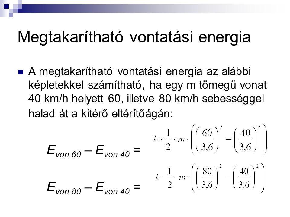 Megtakarítható vontatási energia A megtakarítható vontatási energia az alábbi képletekkel számítható, ha egy m tömegű vonat 40 km/h helyett 60, illetve 80 km/h sebességgel halad át a kitérő eltérítőágán: E von 60 – E von 40 = E von 80 – E von 40 =