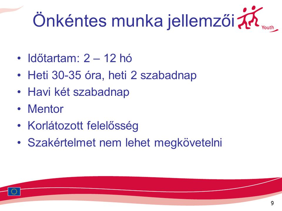 9 Önkéntes munka jellemzői Időtartam: 2 – 12 hó Heti 30-35 óra, heti 2 szabadnap Havi két szabadnap Mentor Korlátozott felelősség Szakértelmet nem lehet megkövetelni