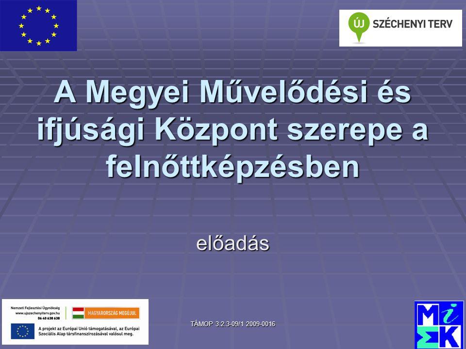 TÁMOP 3.2.3-09/1 2009-0016 A Megyei Művelődési és ifjúsági Központ szerepe a felnőttképzésben előadás