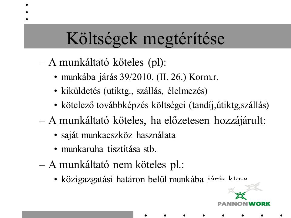 Költségek megtérítése –A munkáltató köteles (pl): munkába járás 39/2010. (II. 26.) Korm.r. kiküldetés (utiktg., szállás, élelmezés) kötelező továbbkép