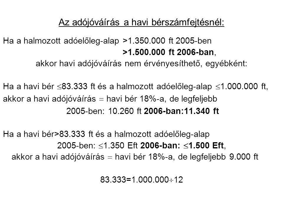 Az adójóváírás a havi bérszámfejtésnél: Ha a halmozott adóelőleg-alap>1.350.000 ft 2005-ben >1.500.000 ft 2006-ban, akkor havi adójóváírás nem érvényesíthető, egyébként: Ha a havi bér  83.333 ft és a halmozott adóelőleg-alap  1.000.000 ft, akkor a havi adójóváírás  havi bér 18%-a, de legfeljebb 2005-ben: 10.260 ft 2006-ban:11.340 ft Ha a havi bér>83.333 ft és a halmozott adóelőleg-alap 2005-ben:  1.350 Eft 2006-ban:  1.500 Eft, akkor a havi adójóváírás  havi bér 18%-a, de legfeljebb 9.000 ft 83.333=1.000.000  12
