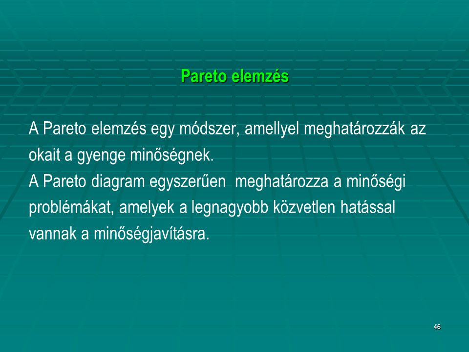 46 Pareto elemzés A Pareto elemzés egy módszer, amellyel meghatározzák az okait a gyenge minőségnek. A Pareto diagram egyszerűen meghatározza a minősé