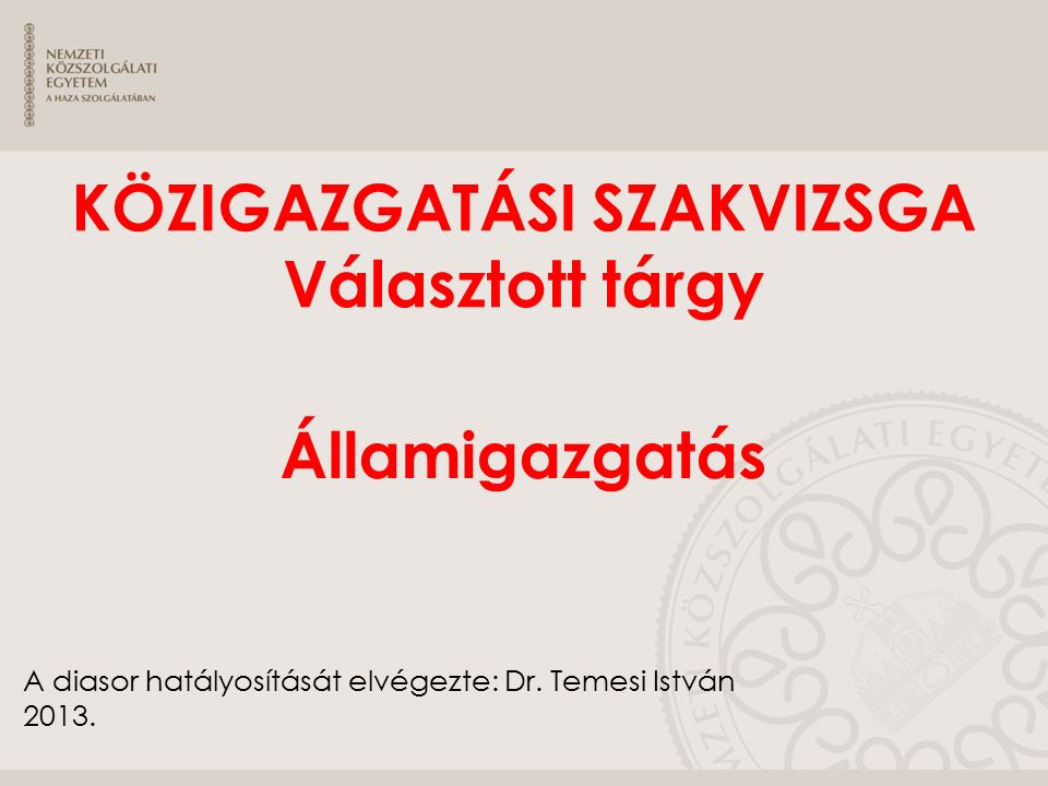 A diasor hatályosítását elvégezte: Dr. Temesi István 2013. KÖZIGAZGATÁSI SZAKVIZSGA Választott tárgy Államigazgatás