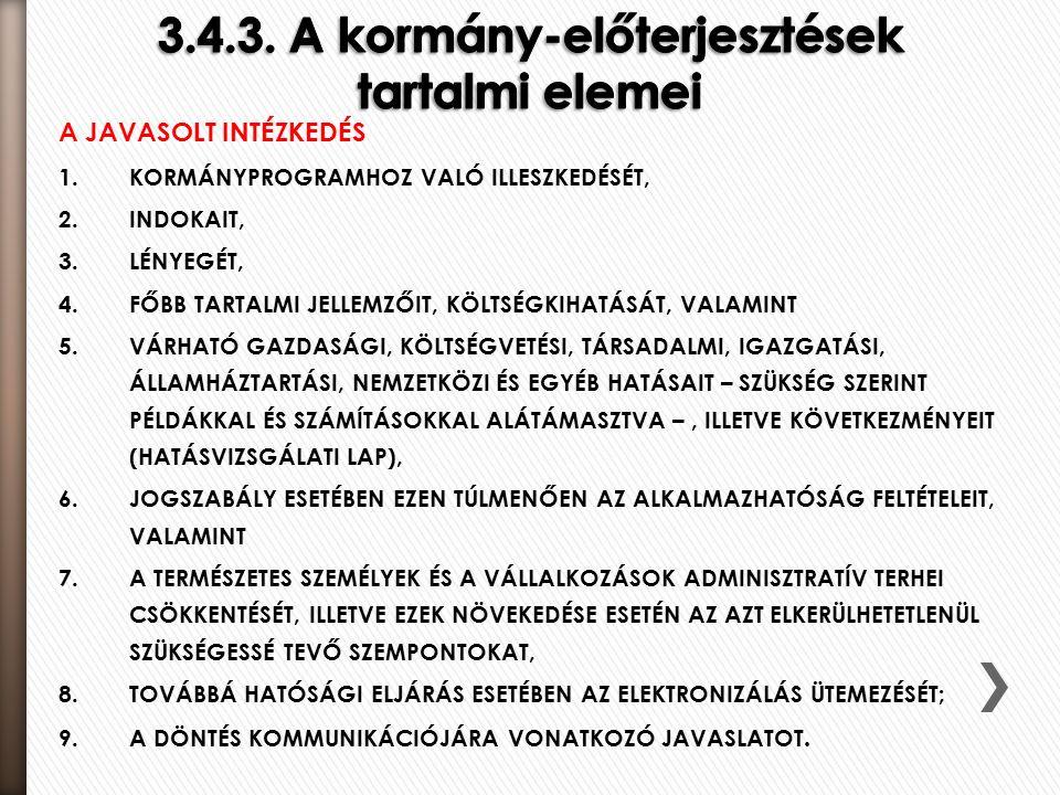 A JAVASOLT INTÉZKEDÉS 1.KORMÁNYPROGRAMHOZ VALÓ ILLESZKEDÉSÉT, 2.INDOKAIT, 3.LÉNYEGÉT, 4.FŐBB TARTALMI JELLEMZŐIT, KÖLTSÉGKIHATÁSÁT, VALAMINT 5.VÁRHATÓ GAZDASÁGI, KÖLTSÉGVETÉSI, TÁRSADALMI, IGAZGATÁSI, ÁLLAMHÁZTARTÁSI, NEMZETKÖZI ÉS EGYÉB HATÁSAIT – SZÜKSÉG SZERINT PÉLDÁKKAL ÉS SZÁMÍTÁSOKKAL ALÁTÁMASZTVA –, ILLETVE KÖVETKEZMÉNYEIT (HATÁSVIZSGÁLATI LAP), 6.JOGSZABÁLY ESETÉBEN EZEN TÚLMENŐEN AZ ALKALMAZHATÓSÁG FELTÉTELEIT, VALAMINT 7.A TERMÉSZETES SZEMÉLYEK ÉS A VÁLLALKOZÁSOK ADMINISZTRATÍV TERHEI CSÖKKENTÉSÉT, ILLETVE EZEK NÖVEKEDÉSE ESETÉN AZ AZT ELKERÜLHETETLENÜL SZÜKSÉGESSÉ TEVŐ SZEMPONTOKAT, 8.TOVÁBBÁ HATÓSÁGI ELJÁRÁS ESETÉBEN AZ ELEKTRONIZÁLÁS ÜTEMEZÉSÉT; 9.A DÖNTÉS KOMMUNIKÁCIÓJÁRA VONATKOZÓ JAVASLATOT.