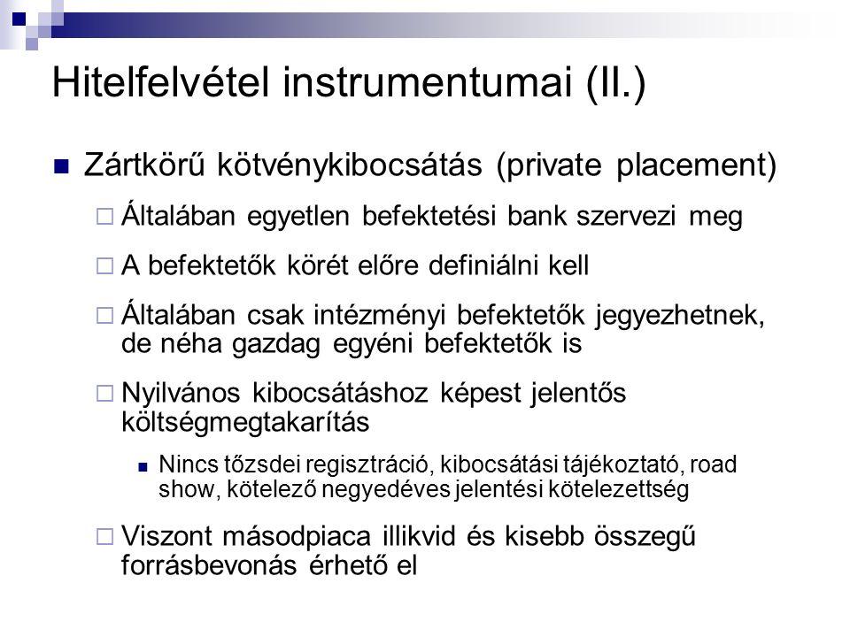 Hitelfelvétel instrumentumai (II.) Zártkörű kötvénykibocsátás (private placement)  Általában egyetlen befektetési bank szervezi meg  A befektetők körét előre definiálni kell  Általában csak intézményi befektetők jegyezhetnek, de néha gazdag egyéni befektetők is  Nyilvános kibocsátáshoz képest jelentős költségmegtakarítás Nincs tőzsdei regisztráció, kibocsátási tájékoztató, road show, kötelező negyedéves jelentési kötelezettség  Viszont másodpiaca illikvid és kisebb összegű forrásbevonás érhető el