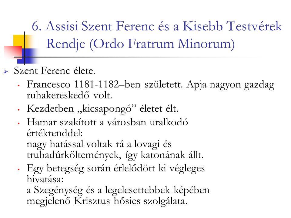 6. Assisi Szent Ferenc és a Kisebb Testvérek Rendje (Ordo Fratrum Minorum)  Szent Ferenc élete.