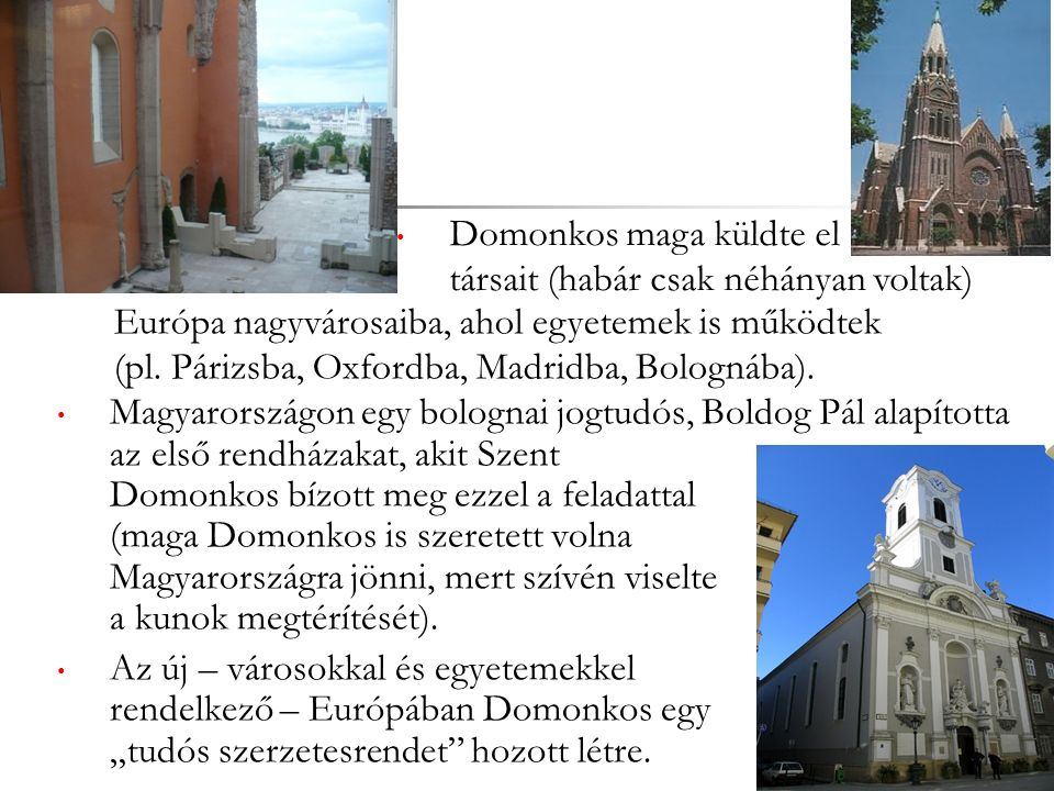 Magyarországon egy bolognai jogtudós, Boldog Pál alapította az első rendházakat, akit Szent Domonkos bízott meg ezzel a feladattal (maga Domonkos is szeretett volna Magyarországra jönni, mert szívén viselte a kunok megtérítését).