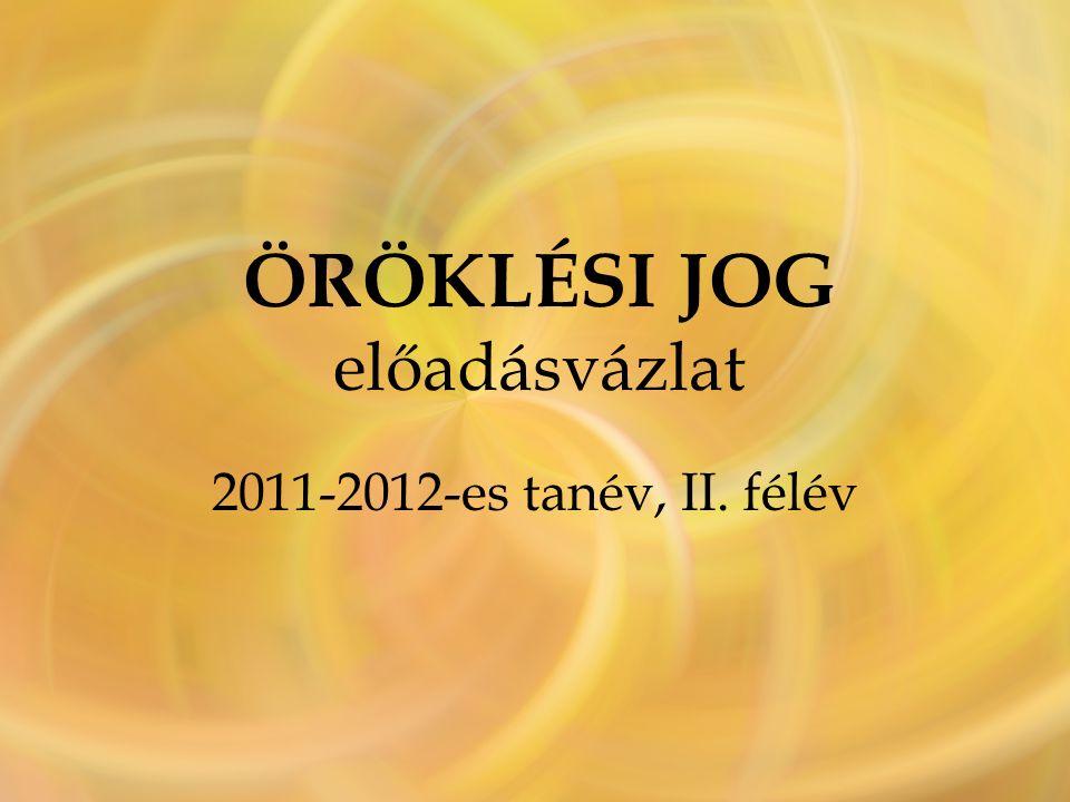 ÖRÖKLÉSI JOG előadásvázlat 2011-2012-es tanév, II. félév