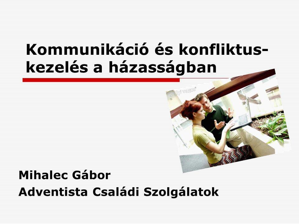 Kommunikáció és konfliktus- kezelés a házasságban Mihalec Gábor Adventista Családi Szolgálatok