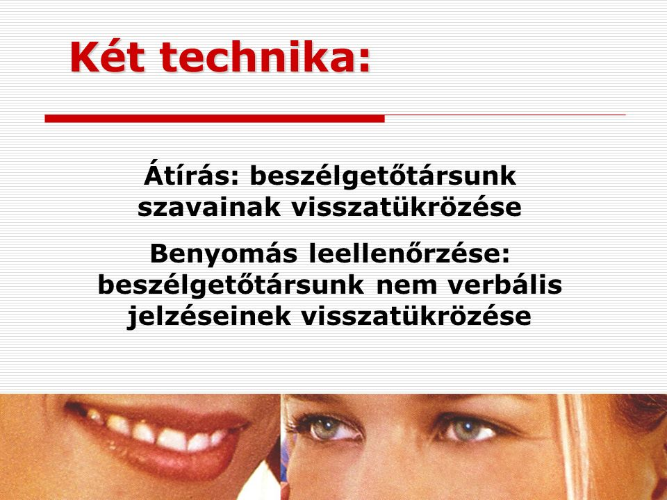 Két technika: Átírás: beszélgetőtársunk szavainak visszatükrözése Benyomás leellenőrzése: beszélgetőtársunk nem verbális jelzéseinek visszatükrözése