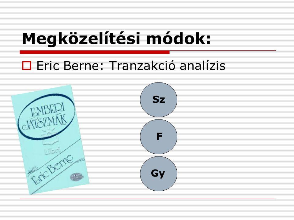Megközelítési módok:  Eric Berne: Tranzakció analízis Sz Gy F
