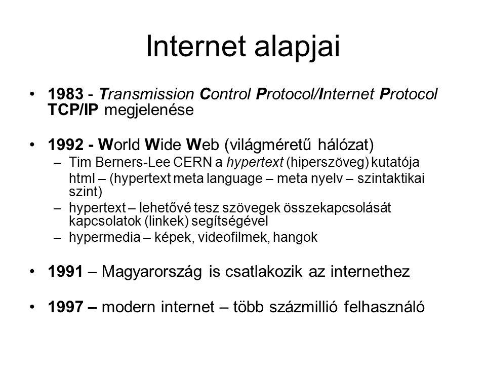 Internet alapjai 1983 - Transmission Control Protocol/Internet Protocol TCP/IP megjelenése 1992 - World Wide Web (világméretű hálózat) –Tim Berners-Lee CERN a hypertext (hiperszöveg) kutatója html – (hypertext meta language – meta nyelv – szintaktikai szint) –hypertext – lehetővé tesz szövegek összekapcsolását kapcsolatok (linkek) segítségével –hypermedia – képek, videofilmek, hangok 1991 – Magyarország is csatlakozik az internethez 1997 – modern internet – több százmillió felhasználó