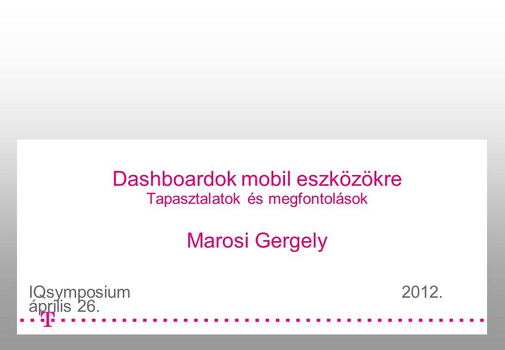 Dashboardok mobil eszközökre Tapasztalatok és megfontolások Marosi Gergely IQsymposium 2012.