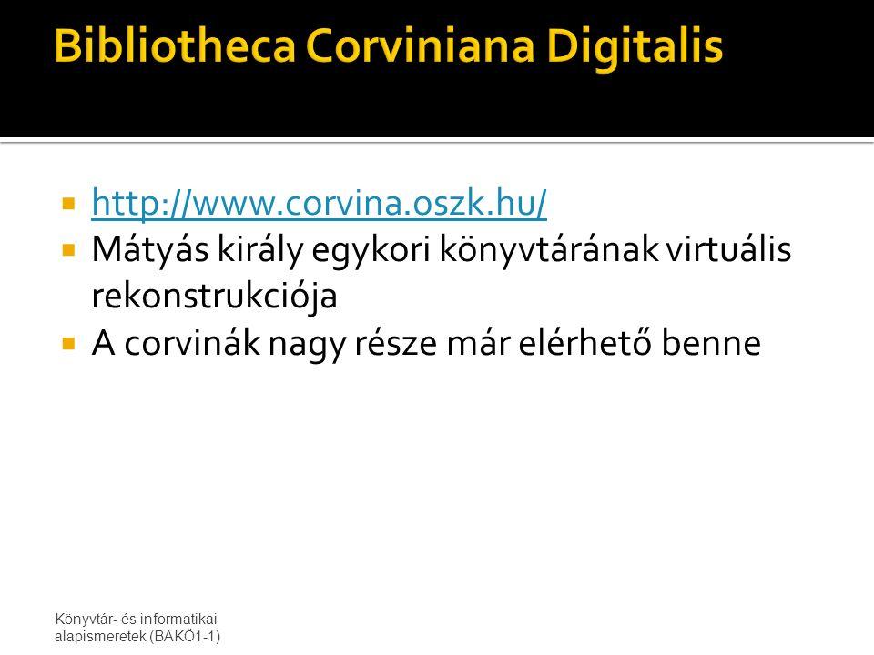  http://www.corvina.oszk.hu/ http://www.corvina.oszk.hu/  Mátyás király egykori könyvtárának virtuális rekonstrukciója  A corvinák nagy része már elérhető benne Könyvtár- és informatikai alapismeretek (BAKÖ1-1)