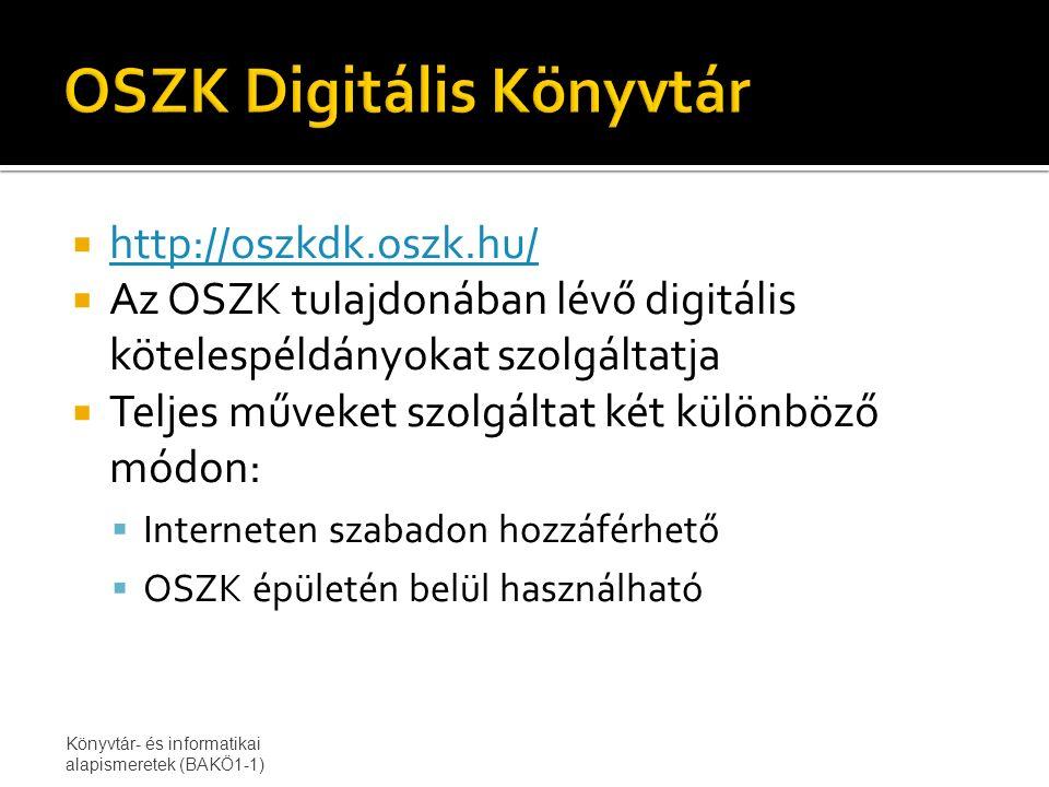  http://oszkdk.oszk.hu/ http://oszkdk.oszk.hu/  Az OSZK tulajdonában lévő digitális kötelespéldányokat szolgáltatja  Teljes műveket szolgáltat két különböző módon:  Interneten szabadon hozzáférhető  OSZK épületén belül használható Könyvtár- és informatikai alapismeretek (BAKÖ1-1)