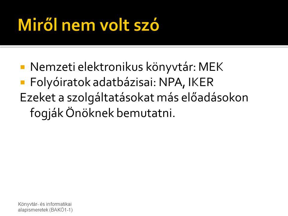  Nemzeti elektronikus könyvtár: MEK  Folyóiratok adatbázisai: NPA, IKER Ezeket a szolgáltatásokat más előadásokon fogják Önöknek bemutatni.