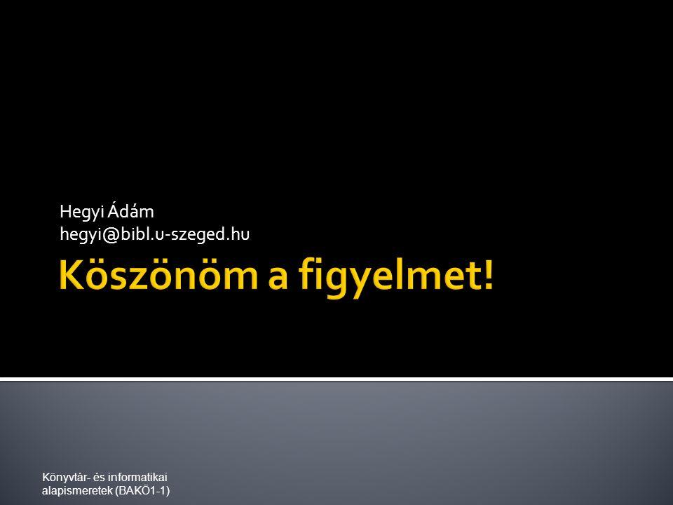 Hegyi Ádám hegyi@bibl.u-szeged.hu Könyvtár- és informatikai alapismeretek (BAKÖ1-1)
