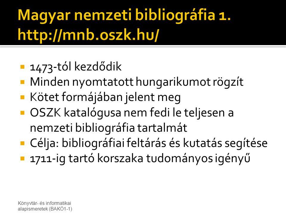  1473-tól kezdődik  Minden nyomtatott hungarikumot rögzít  Kötet formájában jelent meg  OSZK katalógusa nem fedi le teljesen a nemzeti bibliográfia tartalmát  Célja: bibliográfiai feltárás és kutatás segítése  1711-ig tartó korszaka tudományos igényű Könyvtár- és informatikai alapismeretek (BAKÖ1-1)