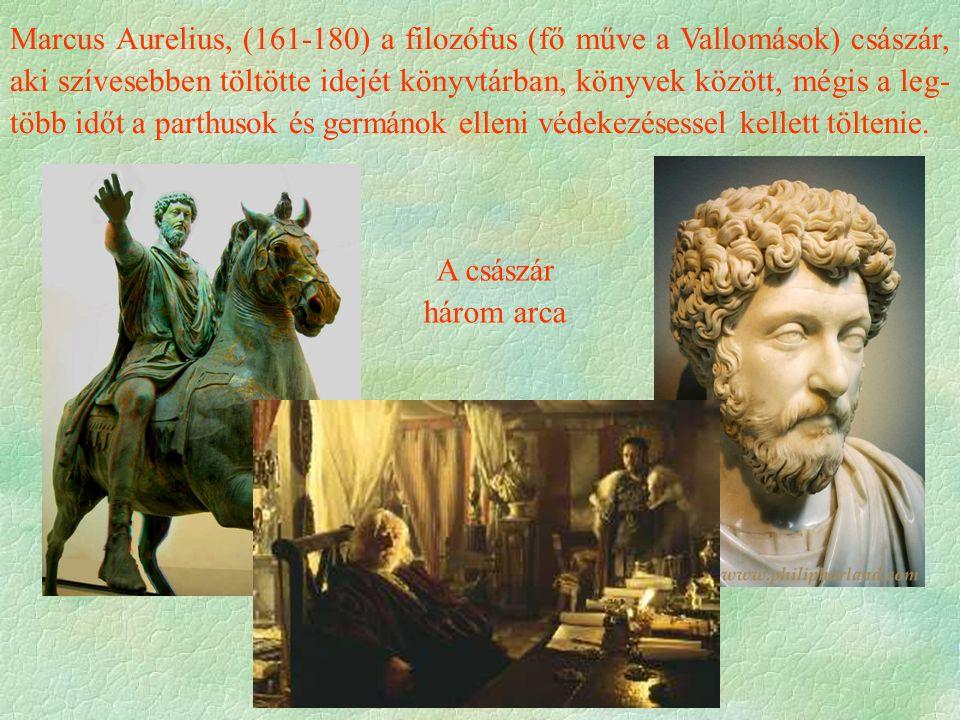 Marcus Aurelius, (161-180) a filozófus (fő műve a Vallomások) császár, aki szívesebben töltötte idejét könyvtárban, könyvek között, mégis a leg- több időt a parthusok és germánok elleni védekezésessel kellett töltenie.