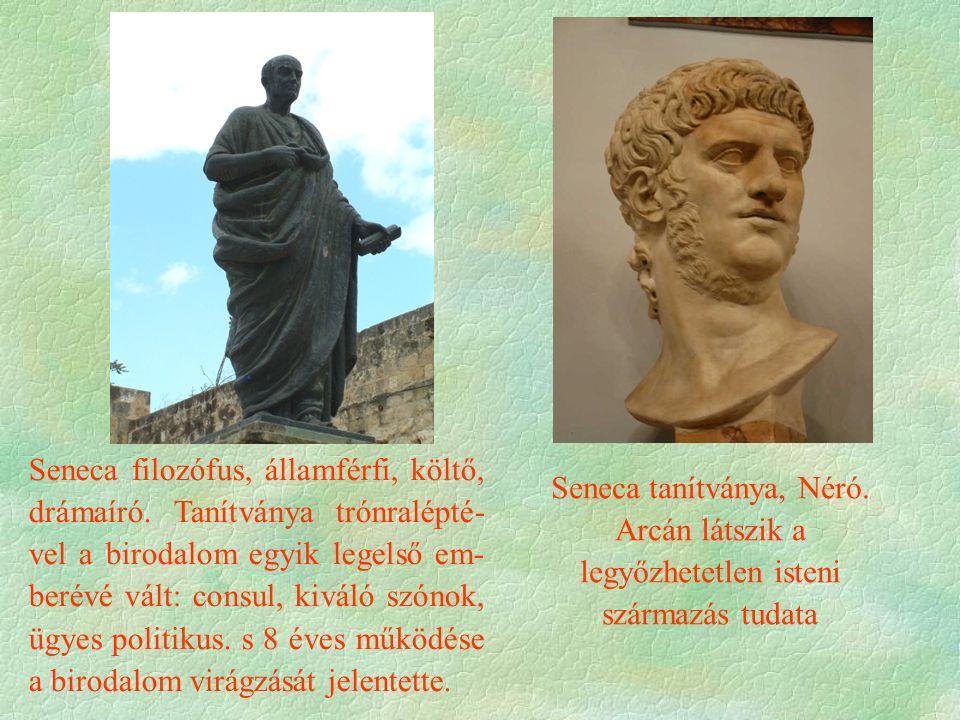Seneca filozófus, államférfi, költő, drámaíró. Tanítványa trónralépté- vel a birodalom egyik legelső em- berévé vált: consul, kiváló szónok, ügyes pol