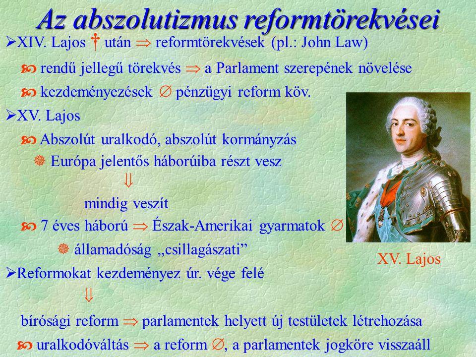 Az abszolutizmus reformtörekvései  XIV. Lajos † után  reformtörekvések (pl.: John Law)  rendű jellegű törekvés  a Parlament szerepének növelése 