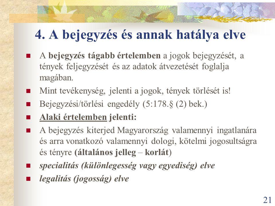 21 4. A bejegyzés és annak hatálya elve A bejegyzés tágabb értelemben a jogok bejegyzését, a tények feljegyzését és az adatok átvezetését foglalja mag