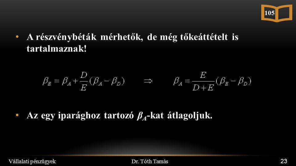 Dr. Tóth Tamás Vállalati pénzügyek 23 A részvénybéták mérhetők, de még tőkeáttételt is tartalmaznak! Az egy iparághoz tartozó β A -kat átlagoljuk. 105