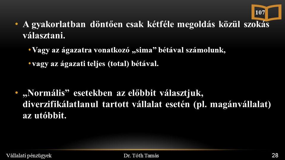 """Dr. Tóth Tamás Vállalati pénzügyek 28 A gyakorlatban döntően csak kétféle megoldás közül szokás választani. Vagy az ágazatra vonatkozó """"sima"""" bétával"""