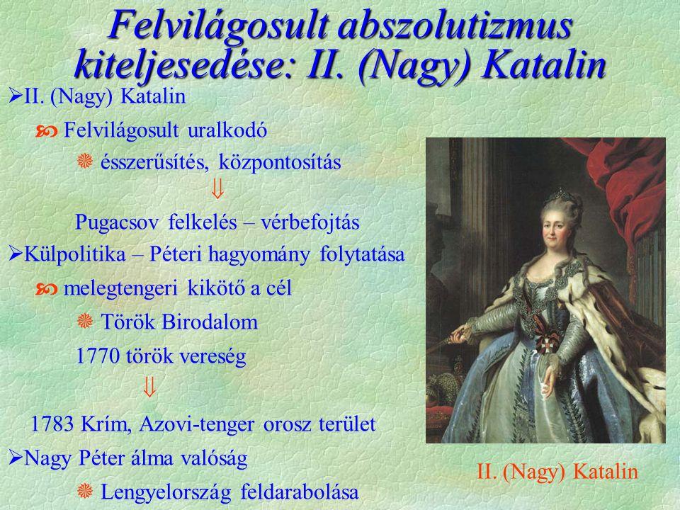  II. (Nagy) Katalin  Felvilágosult uralkodó  ésszerűsítés, központosítás  Pugacsov felkelés – vérbefojtás  Külpolitika – Péteri hagyomány folytat