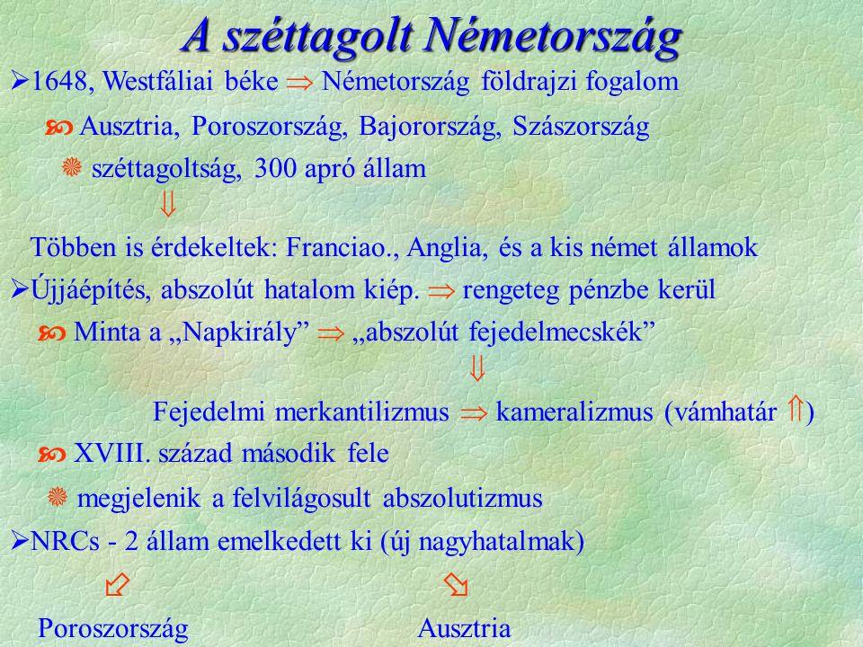 A széttagolt Németország  1648, Westfáliai béke  Németország földrajzi fogalom  Ausztria, Poroszország, Bajorország, Szászország  széttagoltság, 300 apró állam  Többen is érdekeltek: Franciao., Anglia, és a kis német államok  Újjáépítés, abszolút hatalom kiép.