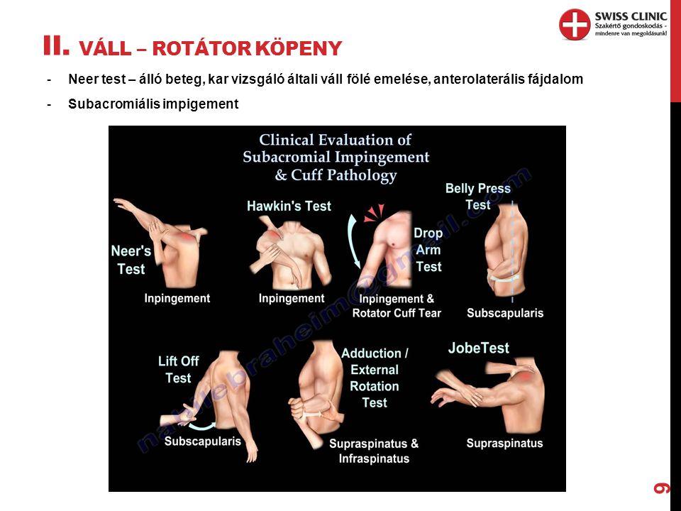 II. VÁLL – ROTÁTOR KÖPENY 9 -Neer test – álló beteg, kar vizsgáló általi váll fölé emelése, anterolaterális fájdalom -Subacromiális impigement