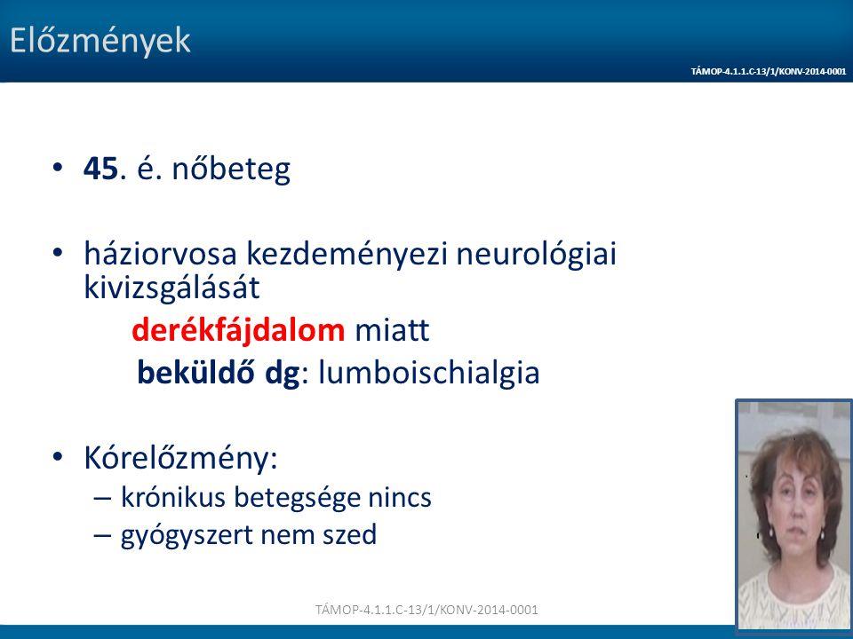 Előzmények 45. é. nőbeteg háziorvosa kezdeményezi neurológiai kivizsgálását derékfájdalom miatt beküldő dg: lumboischialgia Kórelőzmény: – krónikus be