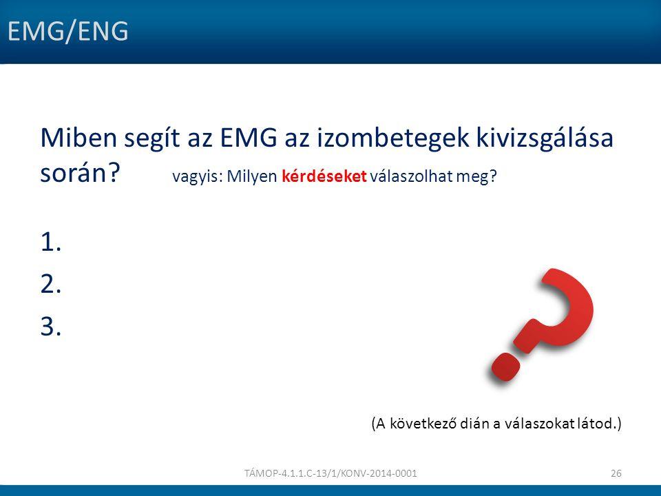 EMG/ENG Miben segít az EMG az izombetegek kivizsgálása során? vagyis: Milyen kérdéseket válaszolhat meg? 1. 2. 3. (A következő dián a válaszokat látod