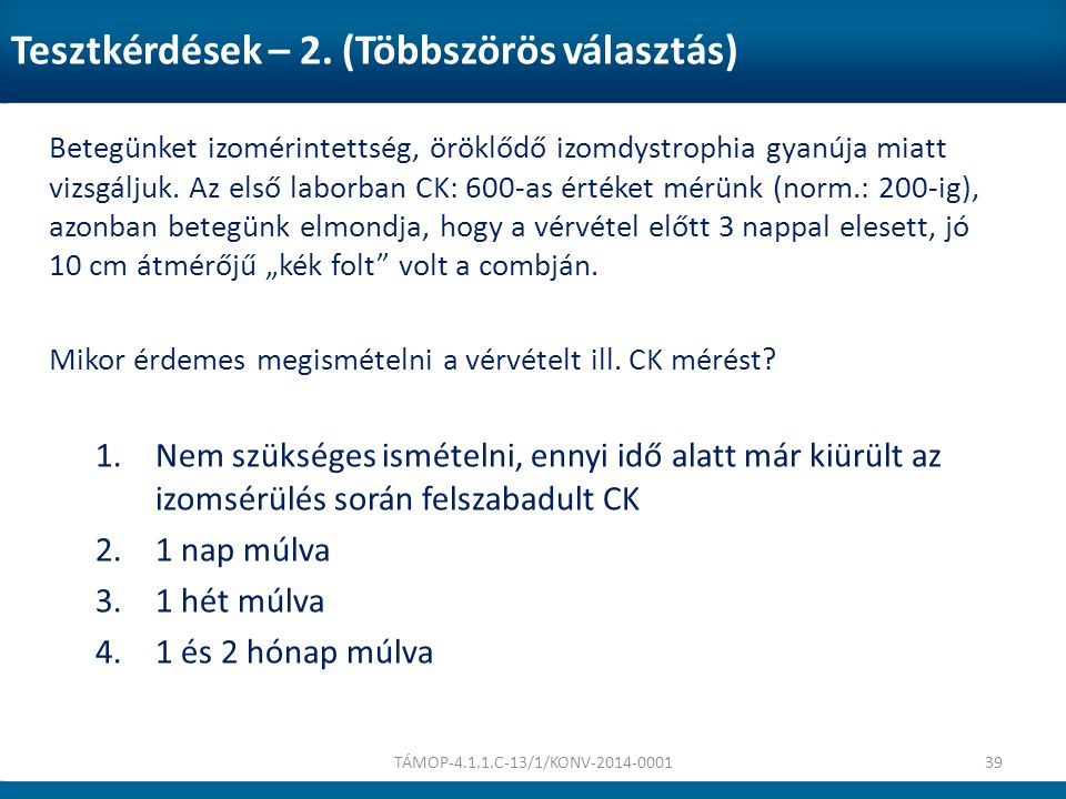 Tesztkérdések – 2. (Többszörös választás) Betegünket izomérintettség, öröklődő izomdystrophia gyanúja miatt vizsgáljuk. Az első laborban CK: 600-as ér