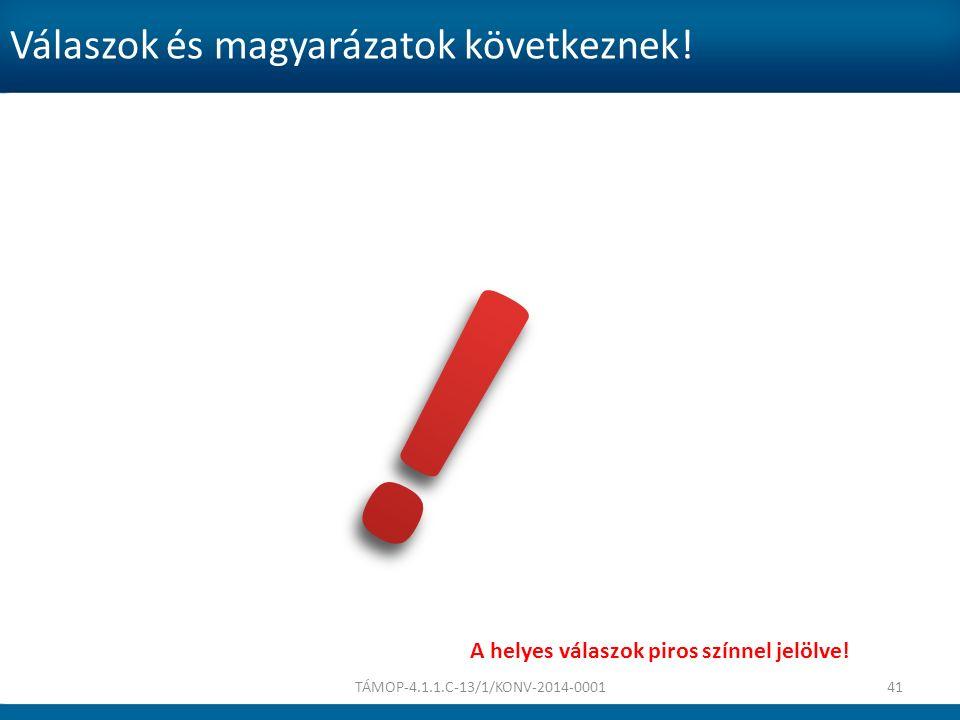 Válaszok és magyarázatok következnek! TÁMOP-4.1.1.C-13/1/KONV-2014-000141 A helyes válaszok piros színnel jelölve!
