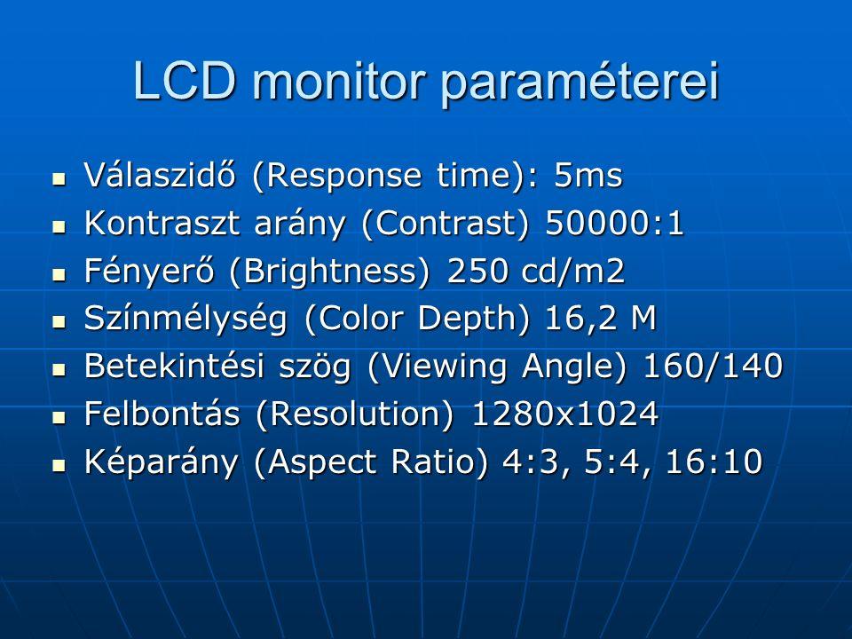 LCD monitor paraméterei Válaszidő (Response time): 5ms Válaszidő (Response time): 5ms Kontraszt arány (Contrast) 50000:1 Kontraszt arány (Contrast) 50000:1 Fényerő (Brightness) 250 cd/m2 Fényerő (Brightness) 250 cd/m2 Színmélység (Color Depth) 16,2 M Színmélység (Color Depth) 16,2 M Betekintési szög (Viewing Angle) 160/140 Betekintési szög (Viewing Angle) 160/140 Felbontás (Resolution) 1280x1024 Felbontás (Resolution) 1280x1024 Képarány (Aspect Ratio) 4:3, 5:4, 16:10 Képarány (Aspect Ratio) 4:3, 5:4, 16:10