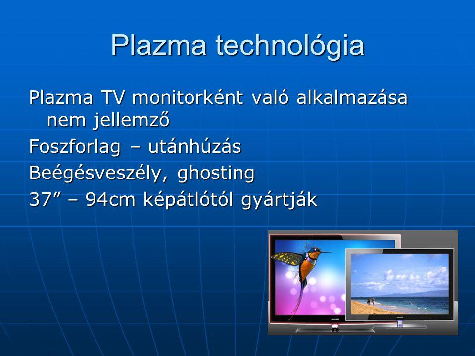 Plazma technológia Plazma TV monitorként való alkalmazása nem jellemző Foszforlag – utánhúzás Beégésveszély, ghosting 37 – 94cm képátlótól gyártják