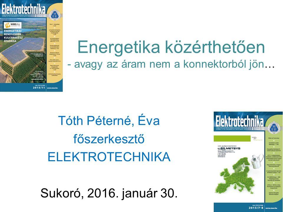 Energetika közérthetően - avagy az áram nem a konnektorból jön… Tóth Péterné, Éva főszerkesztő ELEKTROTECHNIKA Sukoró, 2016. január 30.