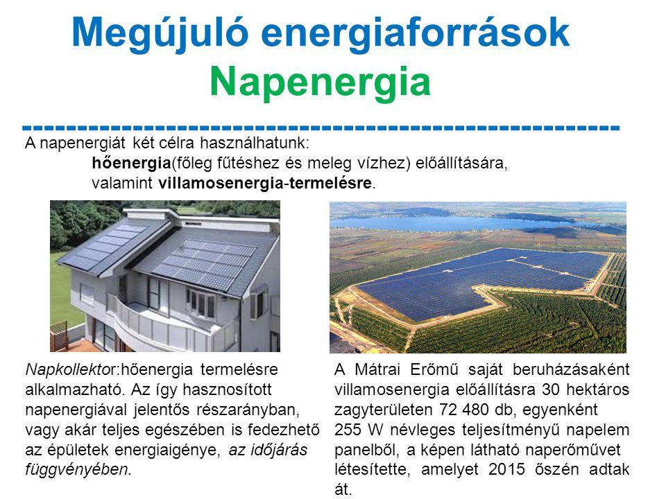 Megújuló energiaforrások Napenergia ------------------------------------------------------ A napenergiát két célra használhatunk: hőenergia(főleg fűtéshez és meleg vízhez) előállítására, valamint villamosenergia-termelésre.