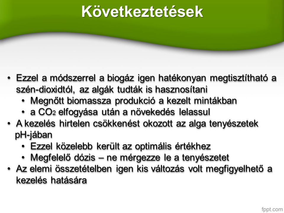 Következtetések Ezzel a módszerrel a biogáz igen hatékonyan megtisztítható a szén-dioxidtól, az algák tudták is hasznosítaniEzzel a módszerrel a biogáz igen hatékonyan megtisztítható a szén-dioxidtól, az algák tudták is hasznosítani Megnőtt biomassza produkció a kezelt mintákbanMegnőtt biomassza produkció a kezelt mintákban a CO 2 elfogyása után a növekedés lelassula CO 2 elfogyása után a növekedés lelassul A kezelés hirtelen csökkenést okozott az alga tenyészetekA kezelés hirtelen csökkenést okozott az alga tenyészetek pH-jában pH-jában Ezzel közelebb került az optimális értékhezEzzel közelebb került az optimális értékhez Megfelelő dózis – ne mérgezze le a tenyészetetMegfelelő dózis – ne mérgezze le a tenyészetet Az elemi összetételben igen kis változás volt megfigyelhető a kezelés hatásáraAz elemi összetételben igen kis változás volt megfigyelhető a kezelés hatására Ezzel a módszerrel a biogáz igen hatékonyan megtisztítható a szén-dioxidtól, az algák tudták is hasznosítaniEzzel a módszerrel a biogáz igen hatékonyan megtisztítható a szén-dioxidtól, az algák tudták is hasznosítani Megnőtt biomassza produkció a kezelt mintákbanMegnőtt biomassza produkció a kezelt mintákban a CO 2 elfogyása után a növekedés lelassula CO 2 elfogyása után a növekedés lelassul A kezelés hirtelen csökkenést okozott az alga tenyészetekA kezelés hirtelen csökkenést okozott az alga tenyészetek pH-jában pH-jában Ezzel közelebb került az optimális értékhezEzzel közelebb került az optimális értékhez Megfelelő dózis – ne mérgezze le a tenyészetetMegfelelő dózis – ne mérgezze le a tenyészetet Az elemi összetételben igen kis változás volt megfigyelhető a kezelés hatásáraAz elemi összetételben igen kis változás volt megfigyelhető a kezelés hatására