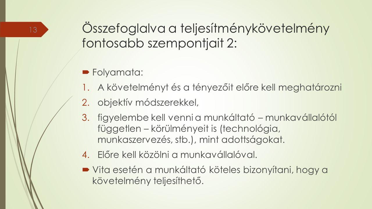 Összefoglalva a teljesítménykövetelmény fontosabb szempontjait 2:  Folyamata: 1.A követelményt és a tényezőit előre kell meghatározni 2.objektív módszerekkel, 3.figyelembe kell venni a munkáltató – munkavállalótól független – körülményeit is (technológia, munkaszervezés, stb.), mint adottságokat.