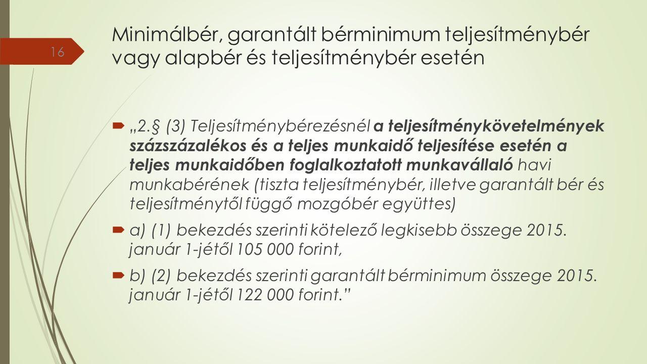 """Minimálbér, garantált bérminimum teljesítménybér vagy alapbér és teljesítménybér esetén  """"2.§ (3) Teljesítménybérezésnél a teljesítménykövetelmények százszázalékos és a teljes munkaidő teljesítése esetén a teljes munkaidőben foglalkoztatott munkavállaló havi munkabérének (tiszta teljesítménybér, illetve garantált bér és teljesítménytől függő mozgóbér együttes)  a) (1) bekezdés szerinti kötelező legkisebb összege 2015."""