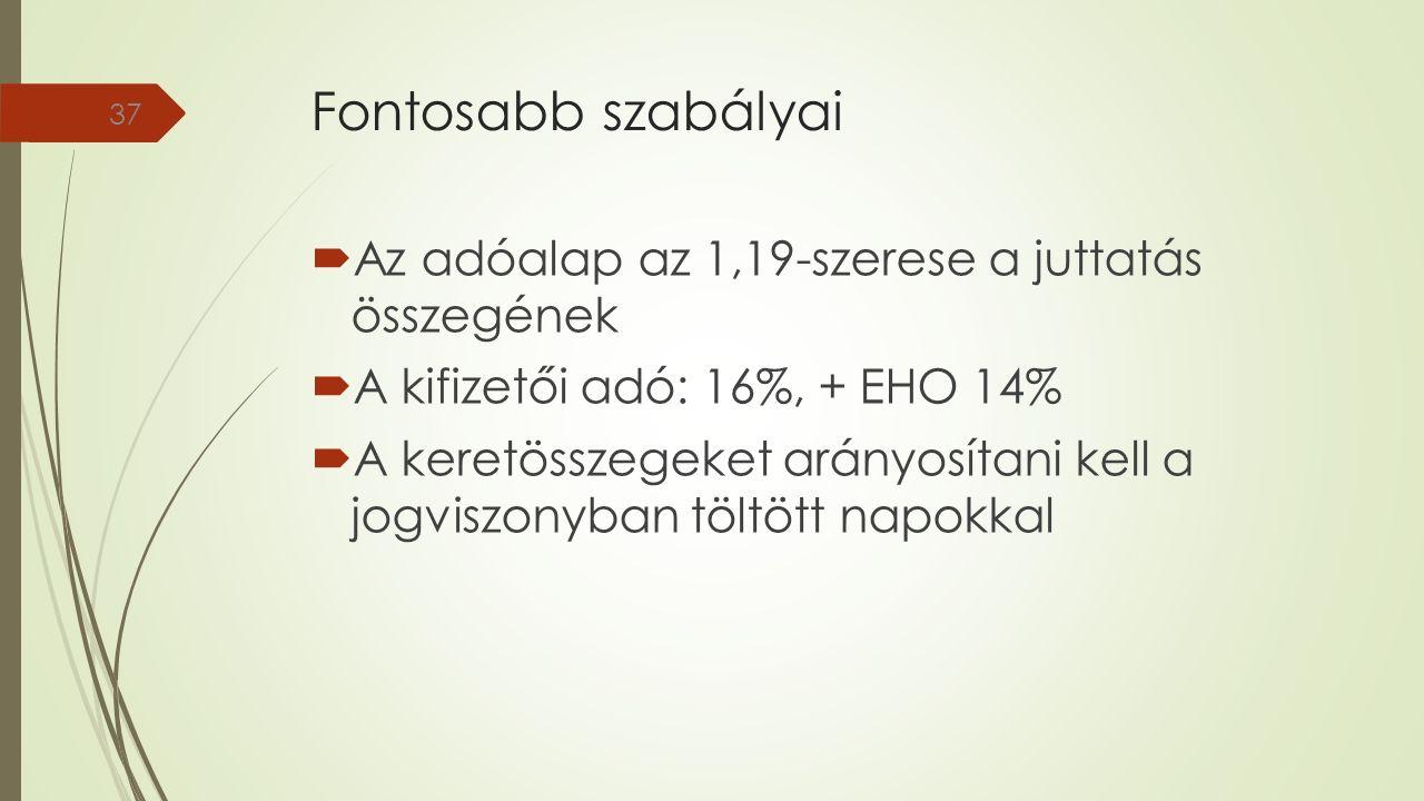 Fontosabb szabályai  Az adóalap az 1,19-szerese a juttatás összegének  A kifizetői adó: 16%, + EHO 14%  A keretösszegeket arányosítani kell a jogviszonyban töltött napokkal 37