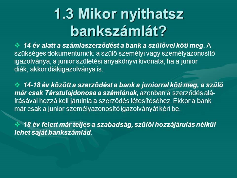 1.3 Mikor nyithatsz bankszámlát.   14 év alatt a számlaszerződést a bank a szülővel köti meg.